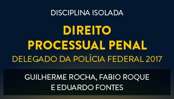 CURSO DE  DIREITO PROCESSUAL PENAL PARA CONCURSOS DE DELEGADO DA POLÍCIA FEDERAL 2017 - PROFS. GUILHERME ROCHA, FABIO ROQUE, EDUARDO FONTES - (DISCIPLINA ISOLADA)