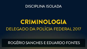 CURSO DE CRIMINOLOGIA PARA CONCURSOS DE DELEGADO DA POLÍCIA FEDERAL 2017 - PROFS. ROGÉRIO SANCHES E EDUARDO FONTES- (DISCIPLINA ISOLADA)