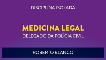 CURSO DE MEDICINA LEGAL PARA CONCURSO DE DELEGADO DA POLÍCIA CIVIL 2017 - PROF. ROBERTO BLANCO - (DISCIPLINA ISOLADA)