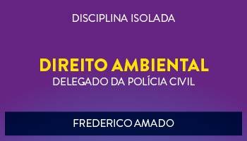 CURSO DE DIREITO AMBIENTAL PARA CONCURSO DE DELEGADO DA POLÍCIA CIVIL 2017 - PROF. FREDERICO AMADO - (DISCIPLINA ISOLADA)