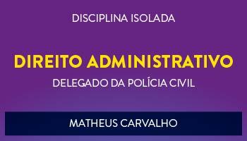 CURSO DE DIREITO ADMINISTRATIVO PARA CONCURSO DE DELEGADO DA POLÍCIA CIVIL 2017 - PROF.  MATHEUS CARVALHO - (DISCIPLINA ISOLADA)