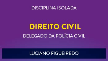 CURSO DE DIREITO CIVIL PARA CONCURSO DE DELEGADO DA POLÍCIA CIVIL 2017 - PROF. LUCIANO FIGUEIREDO - (DISCIPLINA ISOLADA)