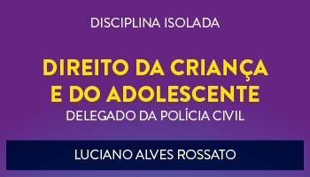 CURSO DE DIREITO DA CRIANÇA E DO ADOLESCENTE PARA CONCURSO DE DELEGADO DA POLÍCIA CIVIL 2017 - PROF. LUCIANO ALVES ROSSATO - (DISCIPLINA ISOLADA)