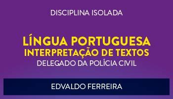 CURSO DE  LÍNGUA PORTUGUESA - INTERPRETAÇÃO DE TEXTOS PARA CONCURSO DE DELEGADO DA POLÍCIA CIVIL 2017 - PROF. EDVALDO FERREIRA - (DISCIPLINA ISOLADA)