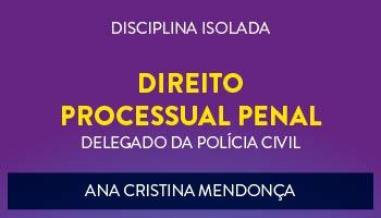 CURSO DE  DIREITO PROCESSUAL PENAL PARA CONCURSO DE DELEGADO DA POLÍCIA CIVIL 2017 - PROF.ª ANA CRISTINA MENDONÇA- (DISCIPLINA ISOLADA)