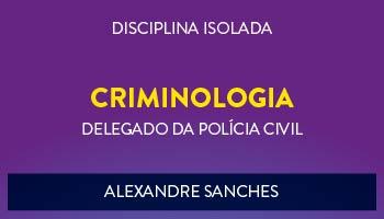 CURSO DE CRIMINOLOGIA PARA CONCURSO DE DELEGADO DA POLÍCIA CIVIL 2017 - PROF. ALEXANDRE SANCHES - (DISCIPLINA ISOLADA)
