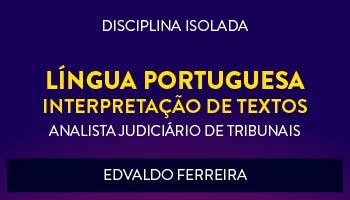 CURSO DE LÍNGUA PORTUGUESA - INTERPRETAÇÃO DE TEXTOS PARA CONCURSOS DE ANALISTA JUDICIÁRIO DE TRIBUNAIS 2017 - PROF. EDVALDO FERREIRA - (DISCIPLINA ISOLADA)