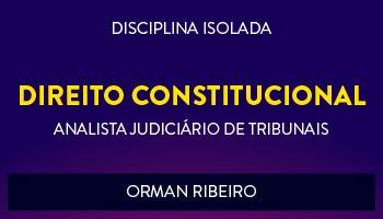 CURSO DE DIREITO CONSTITUCIONAL PARA CONCURSOS DE ANALISTA JUDICIÁRIO DE TRIBUNAIS 2017 - PROF. ORMAN RIBEIRO - (DISCIPLINA ISOLADA)