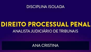 CURSO DE DIREITO PROCESSUAL PENAL PARA CONCURSOS DE ANALISTA JUDICIÁRIO DE TRIBUNAIS 2017 - PROFª. ANA CRISTINA - (DISCIPLINA ISOLADA)