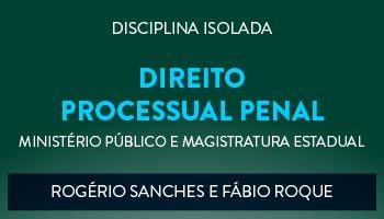 CURSO DE DIREITO PROCESSUAL PENAL PARA CONCURSOS DO MINISTÉRIO PÚBLICO E MAGISTRATURA ESTADUAL - PROFS. FÁBIO ROQUE E ROGÉRIO SANCHES - (DISCIPLINA ISOLADA)