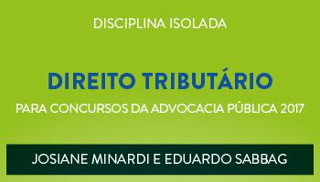 CURSO DE DIREITO TRIBUTÁRIO PARA CONCURSOS DA ADVOCACIA PÚBLICA 2017 - PROFESSORES JOSIANE MINARDI E EDUARDO SABBAG - (DISCIPLINA ISOLADA)