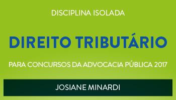 CURSO DE DIREITO TRIBUTÁRIO PARA CONCURSOS DA ADVOCACIA PÚBLICA 2017 - PROFESSORA JOSIANE MINARDI - (DISCIPLINA ISOLADA)