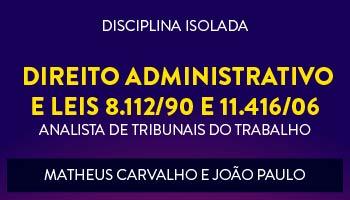 CURSO DE DIREITO ADMINISTRATIVO E LEIS 8.112/90 E 11.416/06 PARA CONCURSOS DE TRIBUNAIS DO TRABALHO 2017- PROFS. JOÃO PAULO E MATHEUS CARVALHO - (DISCIPLINA ISOLADA)