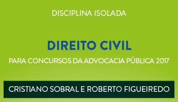 CURSO DE DIREITO CIVIL PARA CONCURSOS DA ADVOCACIA PÚBLICA 2017  PROFESSORES CRISTIANO SOBRAL E  ROBERTO FIGUEIREDO- (DISCIPLINA ISOLADA)