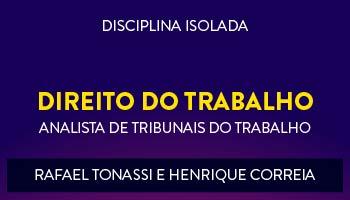 CURSO DE DIREITO DO TRABALHO  PARA CONCURSOS DE TRIBUNAIS DO TRABALHO 2017 - PROFS. RAFAEL TONASSI E HENRIQUE CORREIA- (DISCIPLINA ISOLADA)