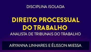 CURSO DE DIREITO PROCESSUAL DO TRABALHO PARA CONCURSOS DE TRIBUNAIS DO TRABALHO 2017- PROFS. ARYANNA LINHARES E ÉLISSON MIESSA - (DISCIPLINA ISOLADA)