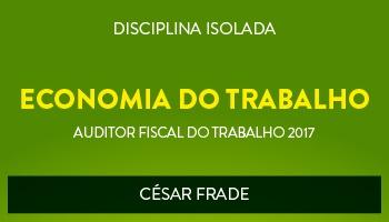 CURSO DE ECONOMIA DO TRABALHO PARA CONCURSOS DE AUDITOR FISCAL DO TRABALHO 2017 - PROF. CÉSAR FRADE - (DISCIPLINA ISOLADA)