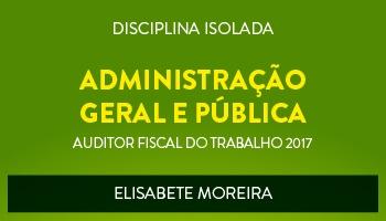 CURSO DE ADMINISTRAÇÃO GERAL E PÚBLICA PARA CONCURSOS DE AUDITOR FISCAL DO TRABALHO 2017 - PROFª. ELISABETE MOREIRA - (DISCIPLINA ISOLADA)