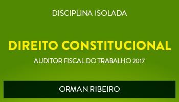 CURSO DE DIREITO CONSTITUCIONAL PARA CONCURSOS DE AUDITOR FISCAL DO TRABALHO 2017 - PROF. ORMAN RIBEIRO - (DISCIPLINA ISOLADA)