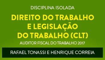 CURSO DE DIREITO DO TRABALHO E LEGISLAÇÃO DO TRABALHO (CLT) PARA CONCURSOS DE AUDITOR FISCAL DO TRABALHO 2017 - PROFs. RAFAEL TONASSI E HENRIQUE CORREIA - (DISCIPLINA ISOLADA)