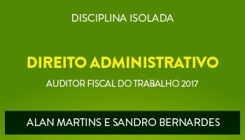 CURSO DE DIREITO ADMINISTRATIVO PARA CONCURSOS DE AUDITOR FISCAL DO TRABALHO 2017 - PROFs. ALAN MARTINS E SANDRO BERNARDES - (DISCIPLINA ISOLADA)