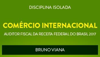 CURSO DE COMÉRCIO INTERNACIONAL PARA CONCURSOS DE AUDITOR FISCAL DA RECEITA FEDERAL DO BRASIL 2017 - PROF. BRUNO VIANA - (DISCIPLINA ISOLADA)