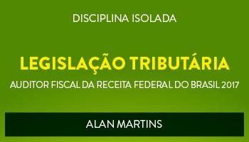 CURSO DE LEGISLAÇÃO TRIBUTÁRIA PARA CONCURSOS DE AUDITOR FISCAL DA RECEITA FEDERAL DO BRASIL 2017 - PROF. ALAN MARTINS - (DISCIPLINA ISOLADA)