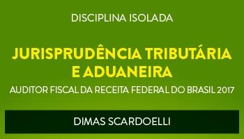 CURSO DE JURISPRUDÊNCIA TRIBUTÁRIA E ADUANEIRA PARA CONCURSOS DE AUDITOR FISCAL DA RECEITA FEDERAL DO BRASIL 2017 - PROF. DIMAS SCARDOELLI - (DISCIPLINA ISOLADA)