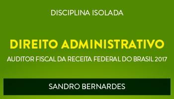 CURSO DE DIREITO ADMINISTRATIVO PARA CONCURSOS DE AUDITOR FISCAL DA RECEITA FEDERAL DO BRASIL 2017 - PROF. SANDRO BERNARDES - (DISCIPLINA ISOLADA)