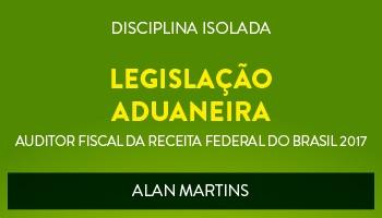 CURSO DE LEGISLAÇÃO ADUANEIRA PARA CONCURSOS DE AUDITOR FISCAL DA RECEITA FEDERAL DO BRASIL 2017 - PROF. ALAN MARTINS - (DISCIPLINA ISOLADA)