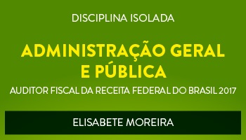 CURSO DE ADMINISTRAÇÃO GERAL E PÚBLICA PARA CONCURSOS DE AUDITOR FISCAL DA RECEITA FEDERAL DO BRASIL 2017 - PROFª. ELISABETE MOREIRA - (DISCIPLINA ISOLADA)
