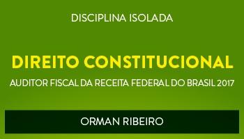 CURSO DE DIREITO CONSTITUCIONAL PARA CONCURSOS DE AUDITOR FISCAL DA RECEITA FEDERAL DO BRASIL 2017 - PROF. ORMAN RIBEIRO - (DISCIPLINA ISOLADA)