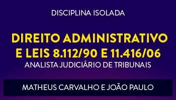 CURSO DE DIREITO ADMINISTRATIVO E LEIS 8.112/90 E 11.416/06 PARA CONCURSOS DE ANALISTA JUDICIÁRIO DE TRIBUNAIS 2017 - PROFS. MATHEUS CARVALHO E JOÃO PAULO - (DISCIPLINA ISOLADA)
