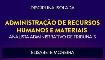CURSO DE ADMINISTRAÇÃO DE RECURSOS HUMANOS E MATERIAIS PARA CONCURSOS DE ANALISTA ADMINISTRATIVO DE TRIBUNAIS 2017 - PROFª. ELISABETE MOREIRA - (DISCIPLINA ISOLADA)