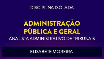 CURSO DE ADMINISTRAÇÃO GERAL E PÚBLICA PARA CONCURSOS DE ANALISTA ADMINISTRATIVO DE TRIBUNAIS 2017 - PROFª. ELISABETE MOREIRA - (DISCIPLINA ISOLADA)