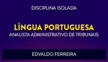 CURSO DE LÍNGUA PORTUGUESA PARA CONCURSOS DE ANALISTA ADMINISTRATIVO DE TRIBUNAIS 2017 - PROF. EDVALDO FERREIRA - (DISCIPLINA ISOLADA)
