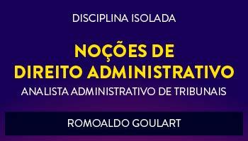 CURSO DE NOÇÕES DE DIREITO ADMINISTRATIVO PARA CONCURSOS DE ANALISTA ADMINISTRATIVO DE TRIBUNAIS 2017 - PROF. ROMOALDO GOULART - (DISCIPLINA ISOLADA)