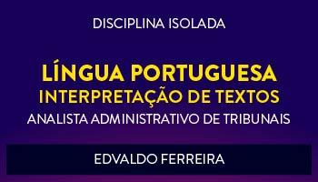 CURSO DE LÍNGUA PORTUGUESA - INTERPRETAÇÃO DE TEXTOS PARA CONCURSOS DE ANALISTA ADMINISTRATIVO DE TRIBUNAIS 2017 - PROF. EDVALDO FERREIRA - (DISCIPLINA ISOLADA)