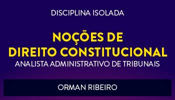 CURSO DE NOÇÕES DE DIREITO CONSTITUCIONAL PARA CONCURSOS DE ANALISTA ADMINISTRATIVO DE TRIBUNAIS 2017 - PROF. ORMAN RIBEIRO - (DISCIPLINA ISOLADA)