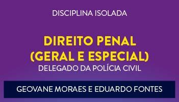 CURSO DE DIREITO PENAL (GERAL E ESPECIAL) PARA CONCURSO DE DELEGADO DA POLÍCIA CIVIL 2017  PROFESSORES GEOVANE MORAES E EDUARDO FONTES - (DISCIPLINA ISOLADA).