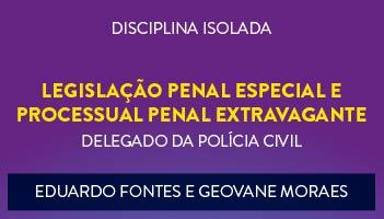 CURSO DE LEGISLAÇÃO PENAL ESPECIAL E PROCESSUAL PENAL EXTRAVAGANTE PARA CONCURSO DE DELEGADO DA POLÍCIA CIVIL 2017 PROFESSORES EDUARDO FONTES E GEOVANE MORAES - (DISCIPLINA ISOLADA)