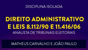 CURSO DE DIREITO ADMINISTRATIVO E LEIS 8.112/90 e 11.416/06 PARA CONCURSOS DE ANALISTA JUDICIÁRIO DE TRIBUNAIS ELEITORAIS 2017 - PROFS. JOÃO PAULO E MATHEUS CARVALHO - (DISCIPLINA ISOLADA)