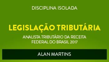 CURSO DE LEGISLAÇÃO TRIBUTÁRIA PARA O CONCURSO DE ANALISTA TRIBUTÁRIO DA RECEITA FEDERAL DO BRASIL (ATRFB) - PROF. ALAN MARTINS - (DISCIPLINA ISOLADA)