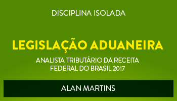 CURSO DE LEGISLAÇÃO ADUANEIRA PARA O CONCURSO DE ANALISTA TRIBUTÁRIO DA RECEITA FEDERAL DO BRASIL (ATRFB) - PROF. ALAN MARTINS - (DISCIPLINA ISOLADA)
