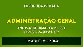 CURSO DE ADMINISTRAÇÃO GERAL PARA O CONCURSO DE ANALISTA TRIBUTÁRIO DA RECEITA FEDERAL DO BRASIL (ATRFB) - PROFª. ELISABETE MOREIRA - (DISCIPLINA ISOLADA)