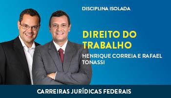 CURSO DE DIREITO DO TRABALHO PARA CONCURSOS DAS CARREIRAS JURÍDICAS FEDERAIS - 2017 - PROFs. HENRIQUE CORREIA E RAFAEL TONASSI (DISCIPLINA ISOLADA)