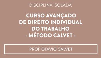 CURSO AVANÇADO DE DIREITO INDIVIDUAL DO TRABALHO - MÉTODO CALVET -  PROF OTÁVIO CALVET (DISCIPLINA ISOLADA)