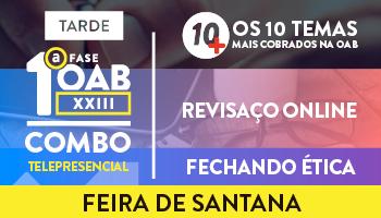 COMBO TELEPRESENCIAL: PROJETO 10MAIS + REVISAÇO ONLINE + FECHANDO ÉTICA PARA OAB 1ª FASE XXIII EXAME DE ORDEM - FEIRA DE SANTANA (MANHÃ)