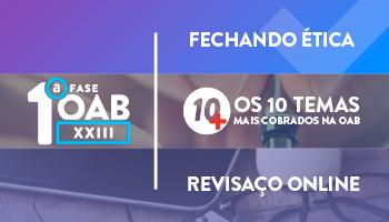 COMBO: FECHANDO ÉTICA + PROJETO 10MAIS + REVISAÇO ONLINE - 1ª FASE OAB XXIII EXAME DE ORDEM