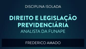 CURSO DE DIREITO E LEGISLAÇÃO PREVIDENCIÁRIA - ANALISTA DA FUNAPE - PROF. FREDERICO AMADO (DISCIPLINA ISOLADA)